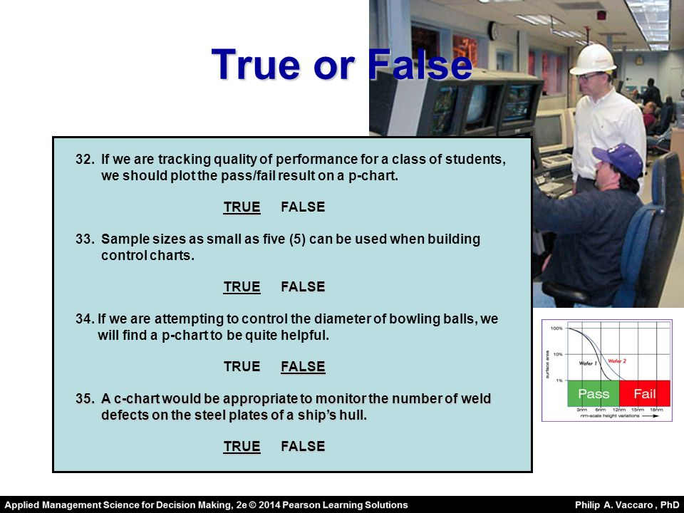 True or False 32.If we are tracking quality of performance for a class of students, we should plot the pass/fail result on a p-chart.