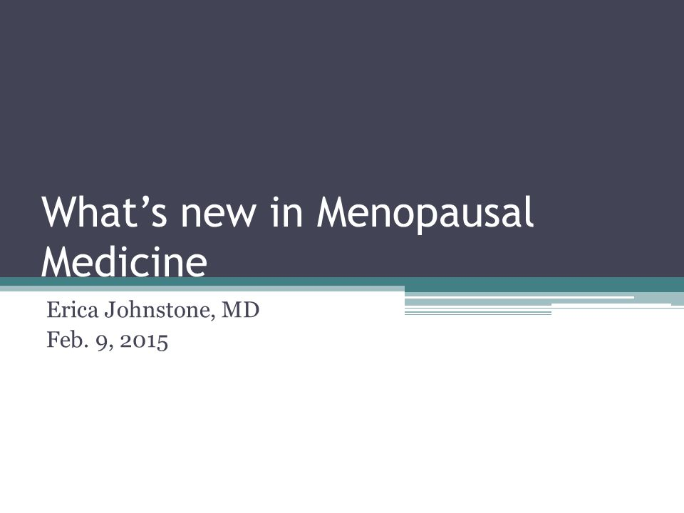 What's new in Menopausal Medicine Erica Johnstone, MD Feb. 9, 2015