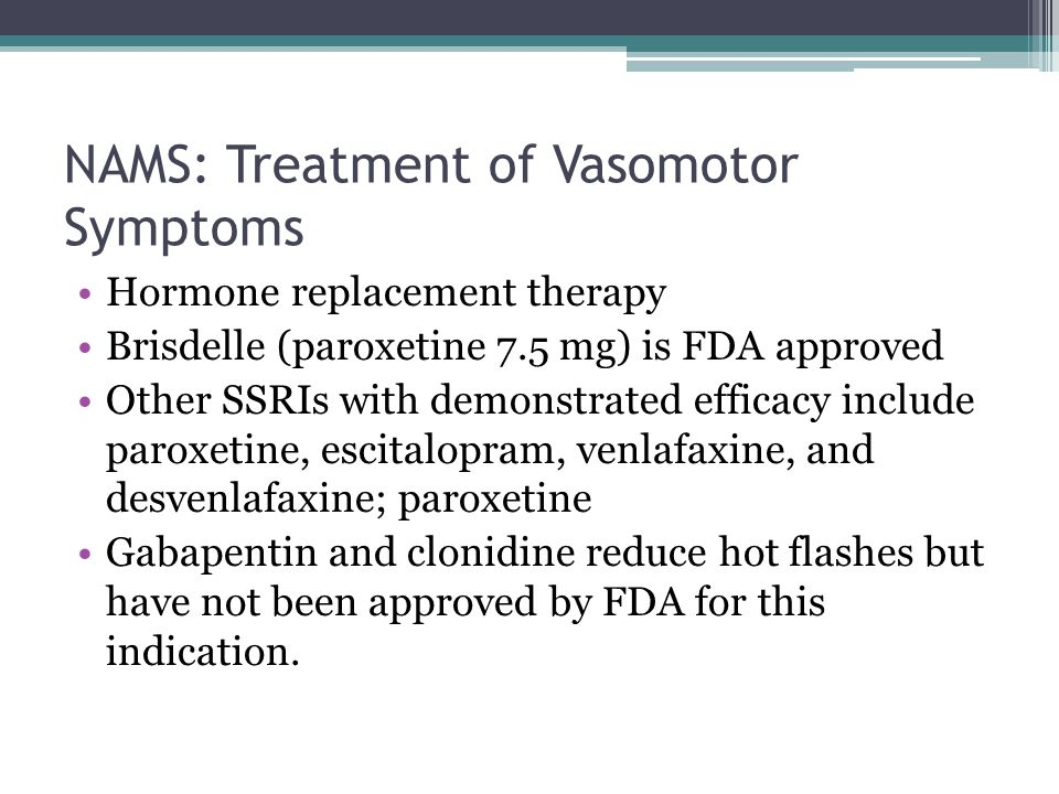 NAMS: Treatment of Vasomotor Symptoms Hormone replacement therapy Brisdelle (paroxetine 7.5 mg) is FDA approved Other SSRIs with demonstrated efficacy include paroxetine, escitalopram, venlafaxine, and desvenlafaxine; paroxetine Gabapentin and clonidine reduce hot flashes but have not been approved by FDA for this indication.
