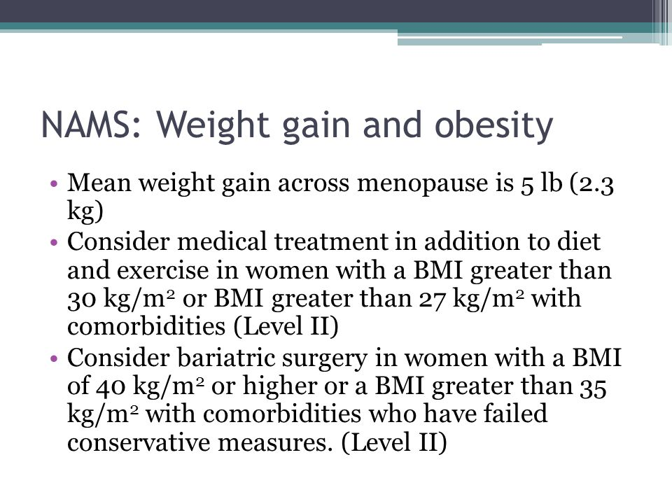 NAMS: Weight gain and obesity Mean weight gain across menopause is 5 lb (2.3 kg) Consider medical treatment in addition to diet and exercise in women with a BMI greater than 30 kg/m 2 or BMI greater than 27 kg/m 2 with comorbidities (Level II) Consider bariatric surgery in women with a BMI of 40 kg/m 2 or higher or a BMI greater than 35 kg/m 2 with comorbidities who have failed conservative measures.
