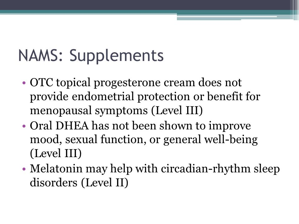 NAMS: Supplements OTC topical progesterone cream does not provide endometrial protection or benefit for menopausal symptoms (Level III) Oral DHEA has not been shown to improve mood, sexual function, or general well-being (Level III) Melatonin may help with circadian-rhythm sleep disorders (Level II)