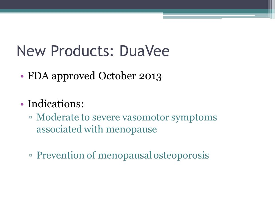New Products: DuaVee FDA approved October 2013 Indications: ▫Moderate to severe vasomotor symptoms associated with menopause ▫Prevention of menopausal osteoporosis
