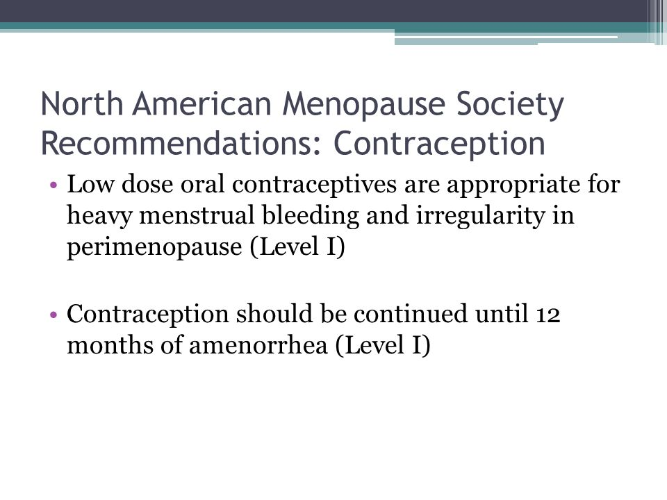 North American Menopause Society Recommendations: Contraception Low dose oral contraceptives are appropriate for heavy menstrual bleeding and irregularity in perimenopause (Level I) Contraception should be continued until 12 months of amenorrhea (Level I)