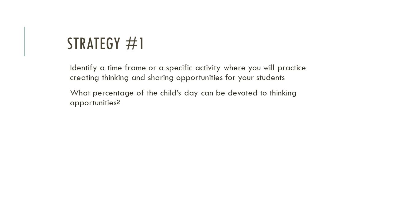 STRATEGY #1 Identify a time frame or a specific activity where you will practice creating thinking and sharing opportunities for your students What pe