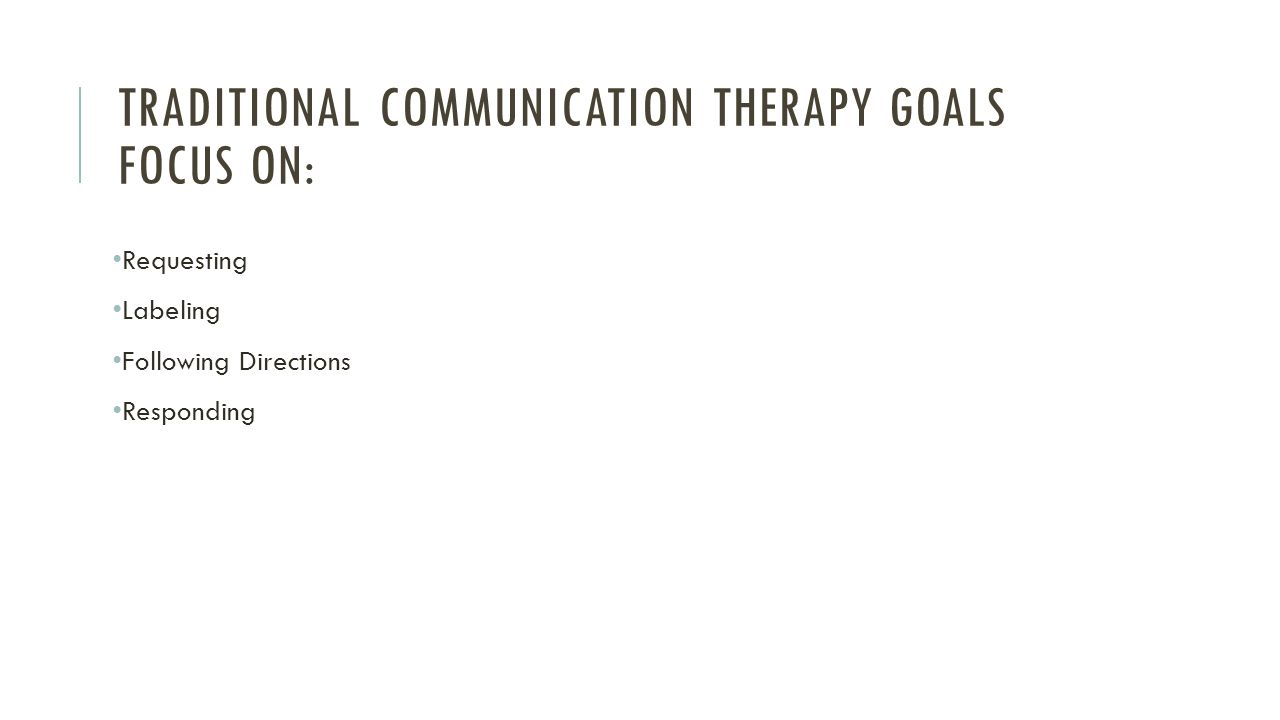 TRADITIONAL COMMUNICATION THERAPY GOALS FOCUS ON: Requesting Labeling Following Directions Responding