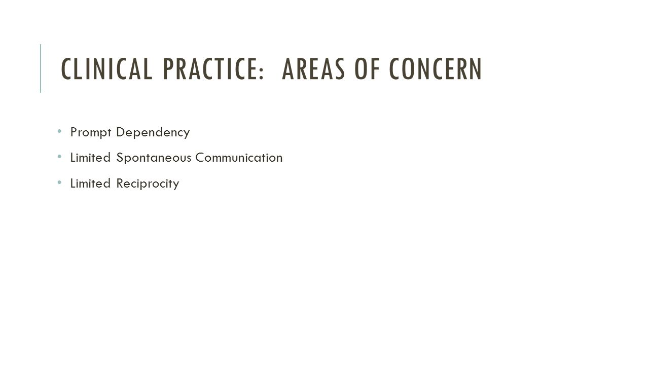 CLINICAL PRACTICE: AREAS OF CONCERN Prompt Dependency Limited Spontaneous Communication Limited Reciprocity