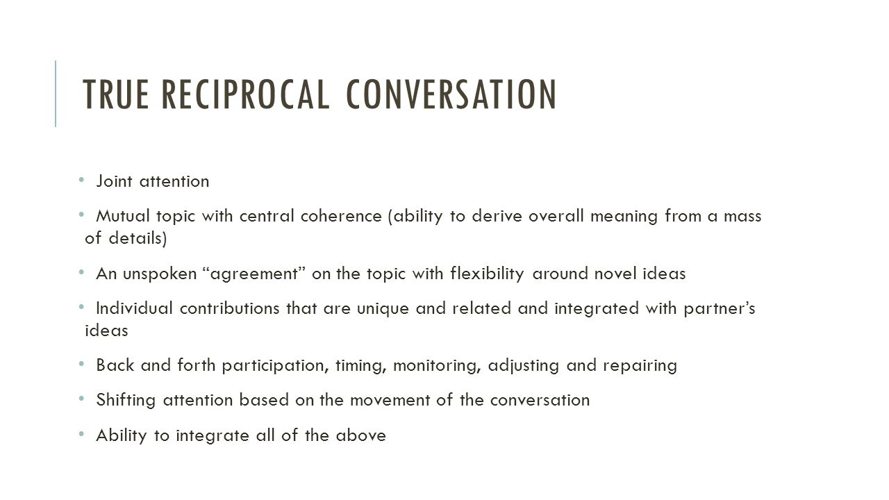 TRUE RECIPROCAL CONVERSATION Joint attention Mutual topic with central coherence (ability to derive overall meaning from a mass of details) An unspoke