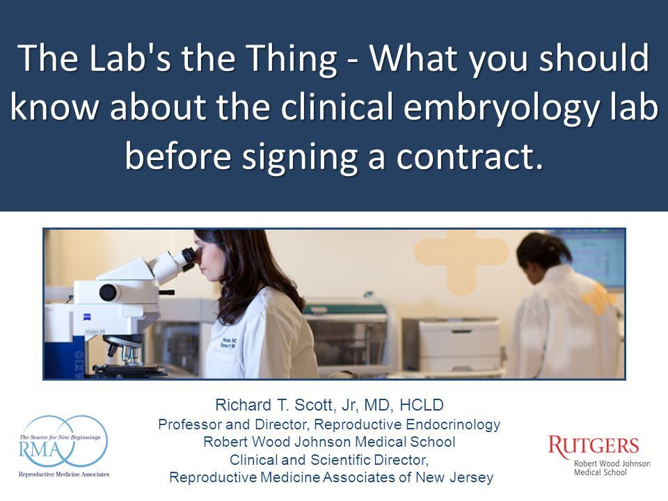 The Lab's the Thing - What you should know about the clinical embryology lab before signing a contract. Richard T. Scott, Jr, MD, HCLD Professor and D