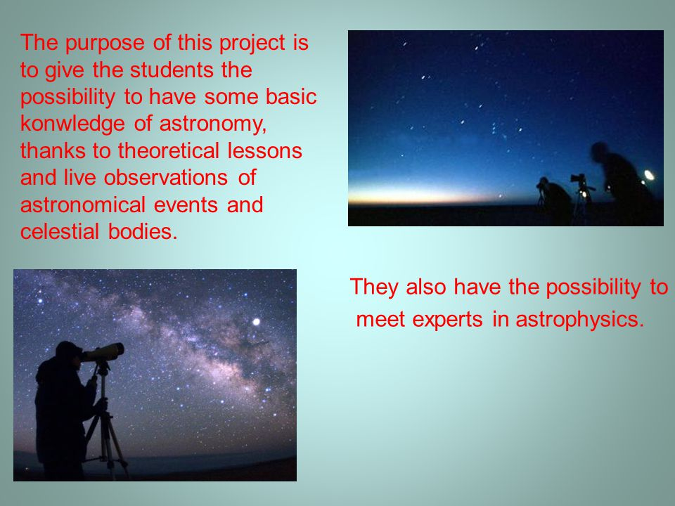 The purpose of this project is to give the students the possibility to have some basic konwledge of astronomy, thanks to theoretical lessons and live observations of astronomical events and celestial bodies.
