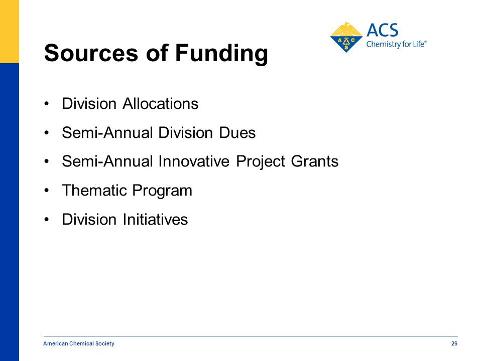 American Chemical Society 26 Sources of Funding Division Allocations Semi-Annual Division Dues Semi-Annual Innovative Project Grants Thematic Program