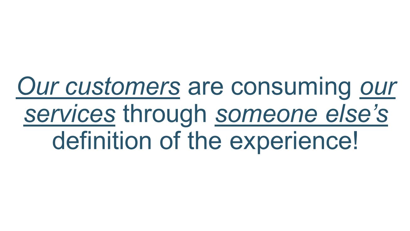 Our customers are consuming our services through someone else's definition of the experience!