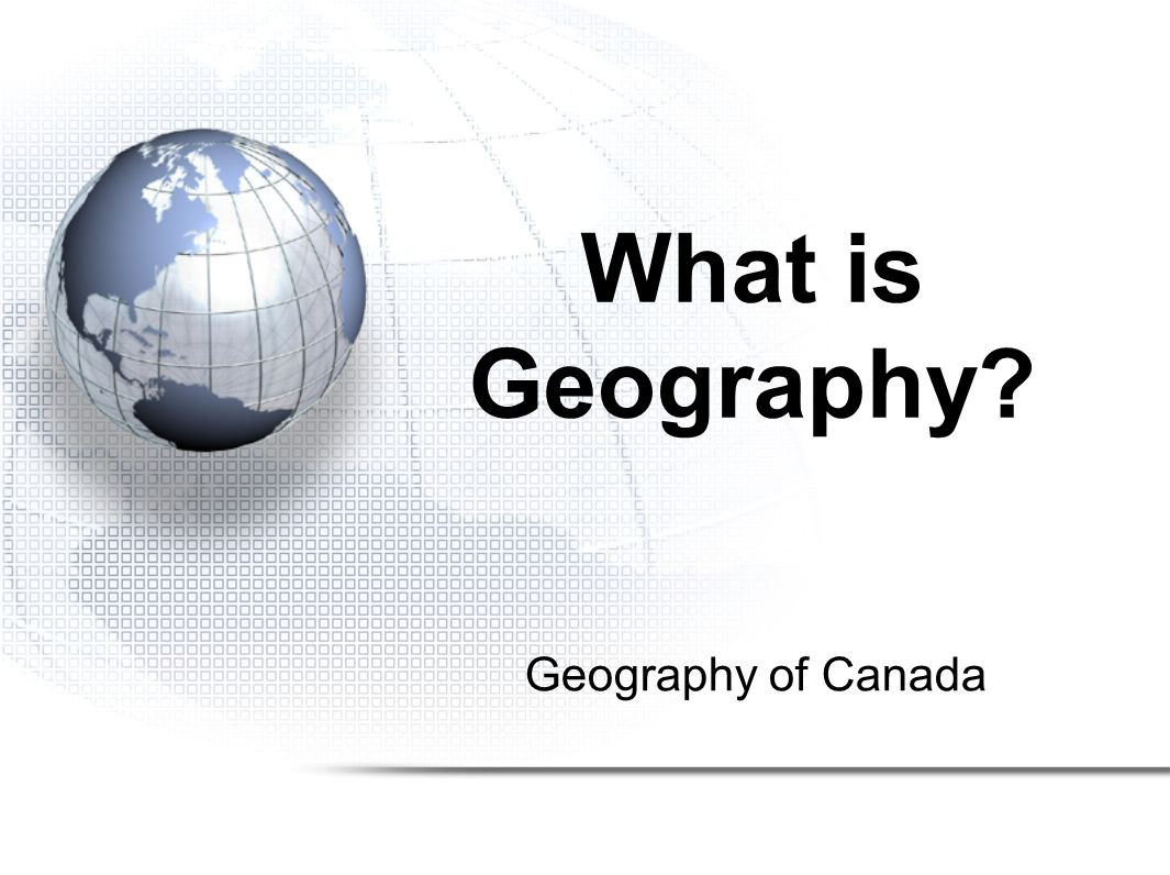Geography of Canada What is Geography?