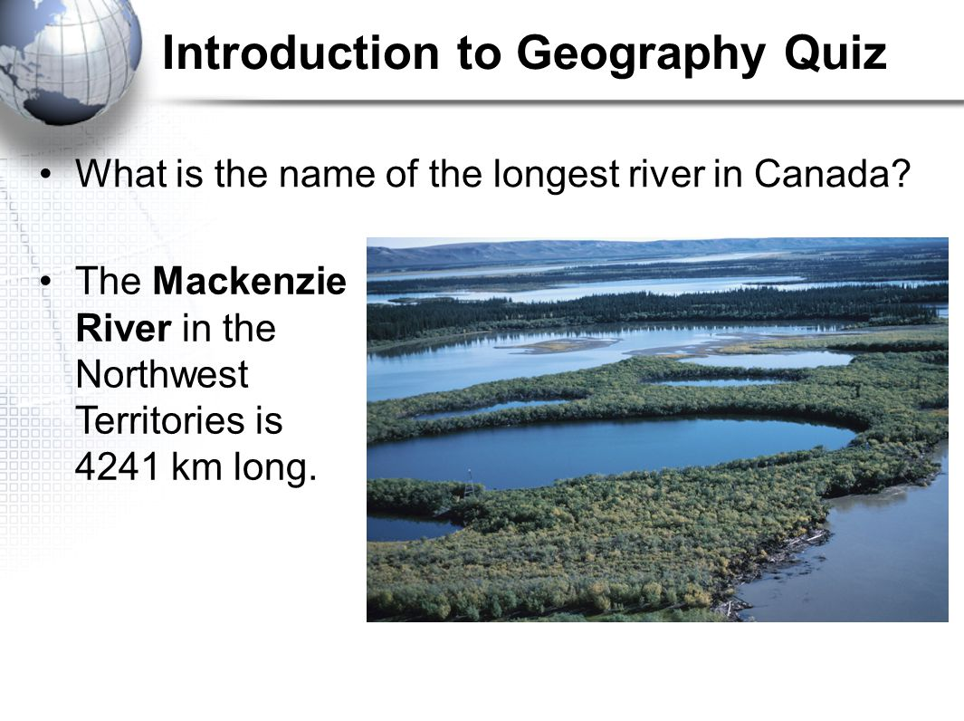 Introduction to Geography Quiz What is the name of the longest river in Canada? The Mackenzie River in the Northwest Territories is 4241 km long.