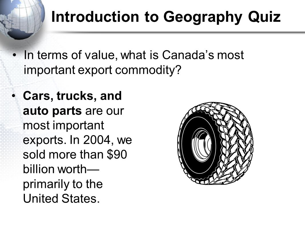 Introduction to Geography Quiz In terms of value, what is Canada's most important export commodity? Cars, trucks, and auto parts are our most importan