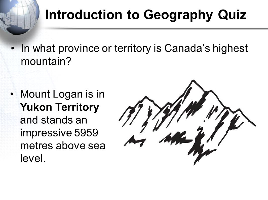Introduction to Geography Quiz In what province or territory is Canada's highest mountain? Mount Logan is in Yukon Territory and stands an impressive