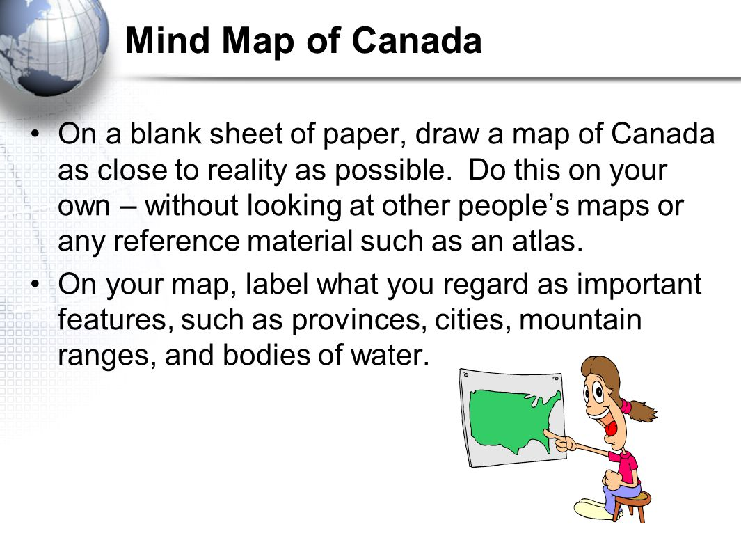 Mind Map of Canada On a blank sheet of paper, draw a map of Canada as close to reality as possible. Do this on your own – without looking at other peo
