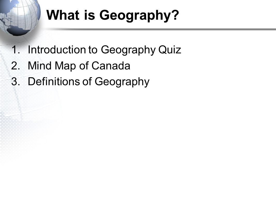1.Introduction to Geography Quiz 2.Mind Map of Canada 3.Definitions of Geography