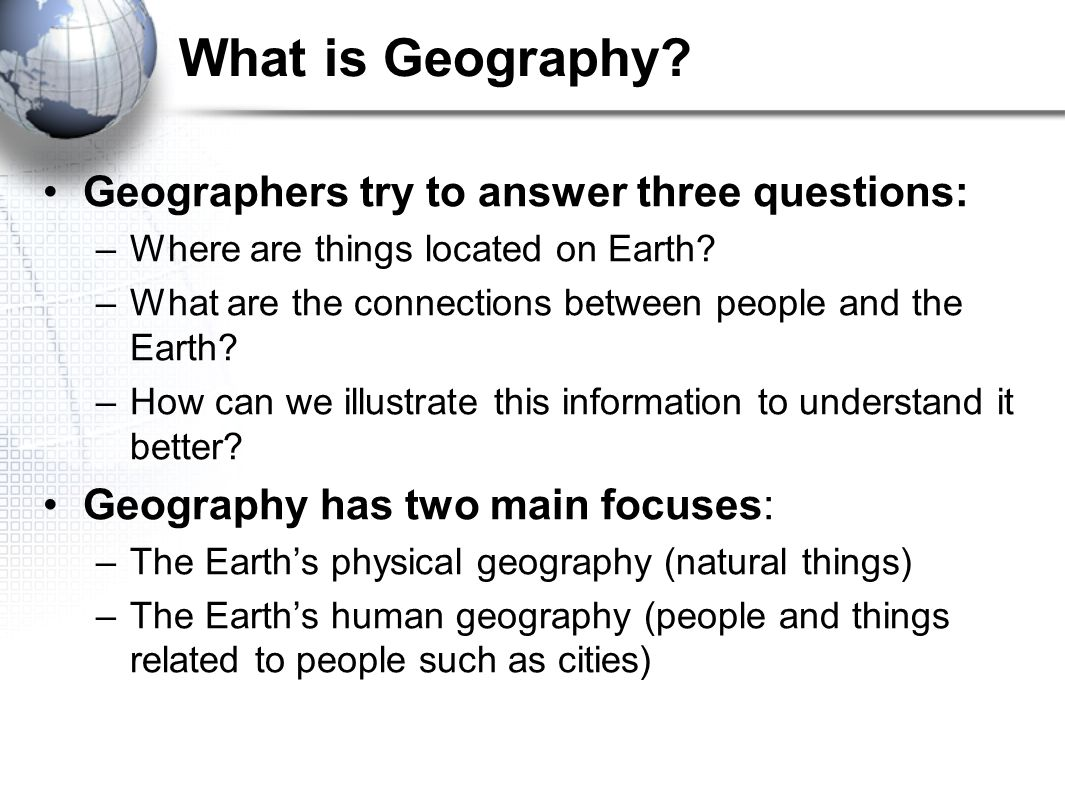What is Geography? Geographers try to answer three questions: –Where are things located on Earth? –What are the connections between people and the Ear