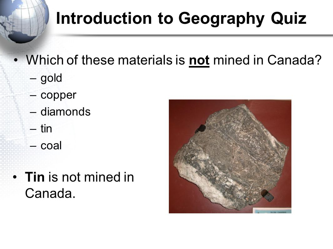 Introduction to Geography Quiz Which of these materials is not mined in Canada? –gold –copper –diamonds –tin –coal Tin is not mined in Canada.