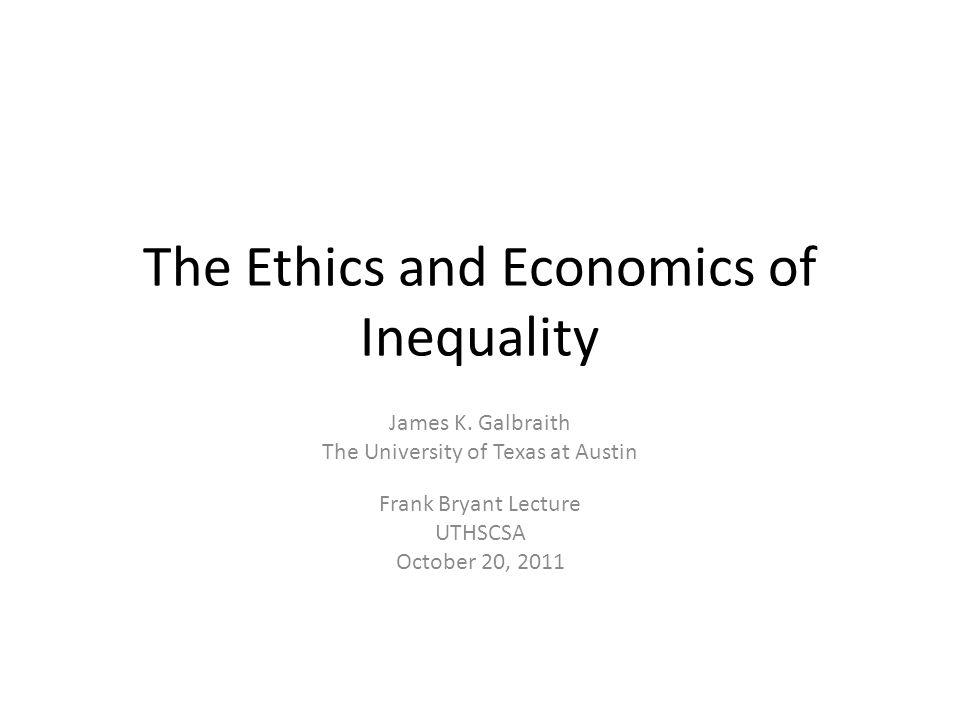 The Ethics and Economics of Inequality James K. Galbraith The University of Texas at Austin Frank Bryant Lecture UTHSCSA October 20, 2011