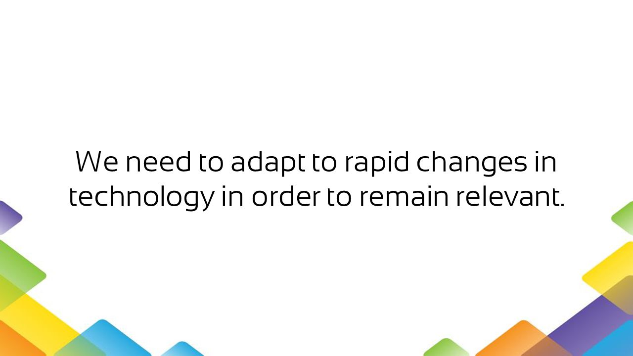 We need to adapt to rapid changes in technology in order to remain relevant.
