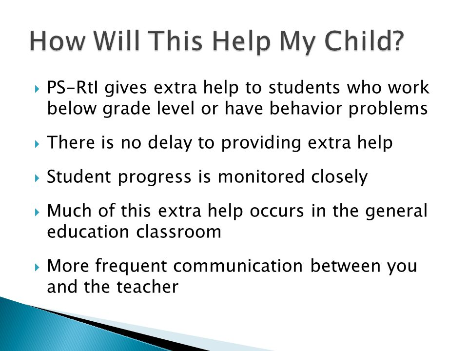  PS-RtI gives extra help to students who work below grade level or have behavior problems  There is no delay to providing extra help  Student progress is monitored closely  Much of this extra help occurs in the general education classroom  More frequent communication between you and the teacher