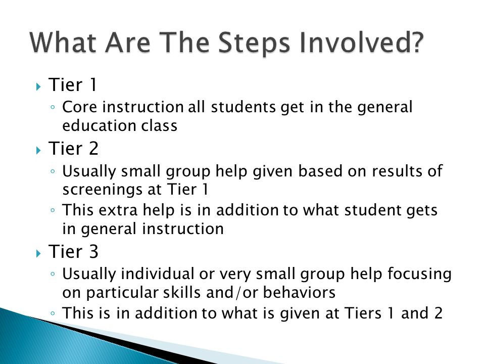  Tier 1 ◦ Core instruction all students get in the general education class  Tier 2 ◦ Usually small group help given based on results of screenings at Tier 1 ◦ This extra help is in addition to what student gets in general instruction  Tier 3 ◦ Usually individual or very small group help focusing on particular skills and/or behaviors ◦ This is in addition to what is given at Tiers 1 and 2