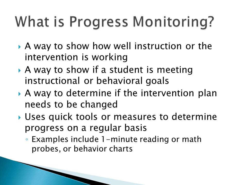  A way to show how well instruction or the intervention is working  A way to show if a student is meeting instructional or behavioral goals  A way to determine if the intervention plan needs to be changed  Uses quick tools or measures to determine progress on a regular basis ◦ Examples include 1-minute reading or math probes, or behavior charts