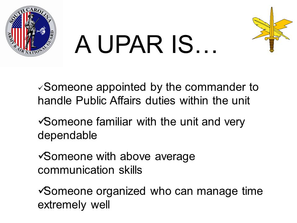 Someone appointed by the commander to handle Public Affairs duties within the unit Someone familiar with the unit and very dependable Someone with above average communication skills Someone organized who can manage time extremely well A UPAR IS…