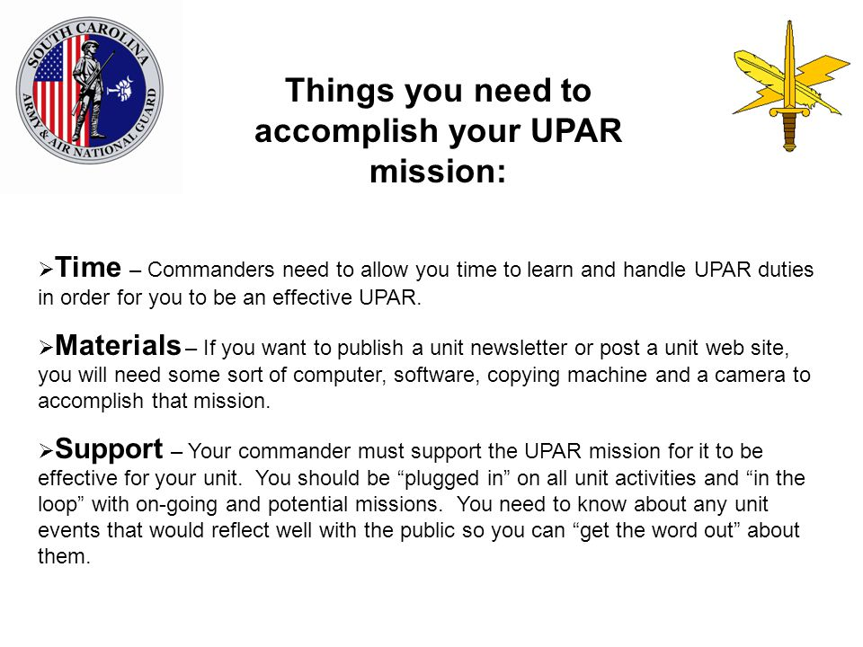 Things you need to accomplish your UPAR mission:  Time – Commanders need to allow you time to learn and handle UPAR duties in order for you to be an effective UPAR.