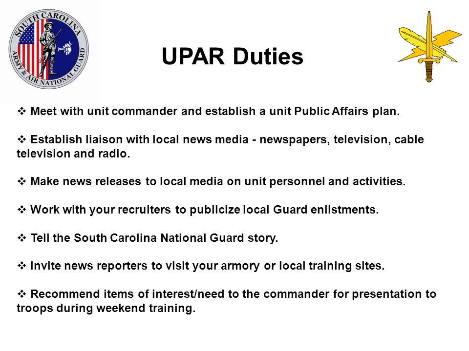 UPAR Duties  Meet with unit commander and establish a unit Public Affairs plan.  Establish liaison with local news media - newspapers, television, c