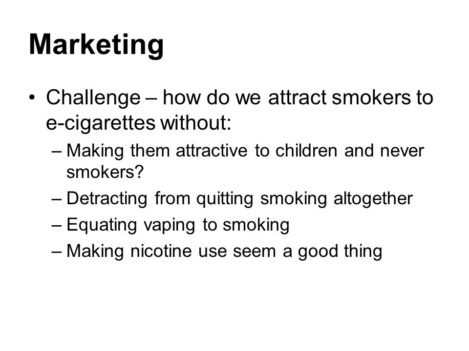 Marketing Challenge – how do we attract smokers to e-cigarettes without: –Making them attractive to children and never smokers.