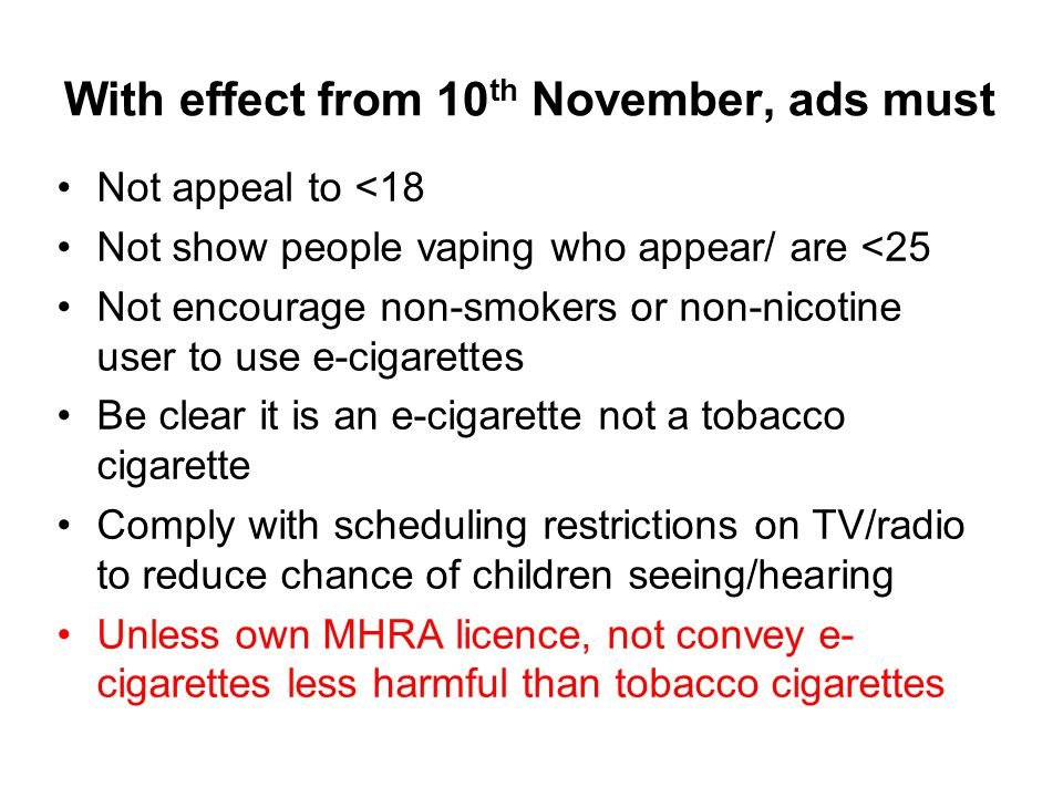 With effect from 10 th November, ads must Not appeal to <18 Not show people vaping who appear/ are <25 Not encourage non-smokers or non-nicotine user to use e-cigarettes Be clear it is an e-cigarette not a tobacco cigarette Comply with scheduling restrictions on TV/radio to reduce chance of children seeing/hearing Unless own MHRA licence, not convey e- cigarettes less harmful than tobacco cigarettes