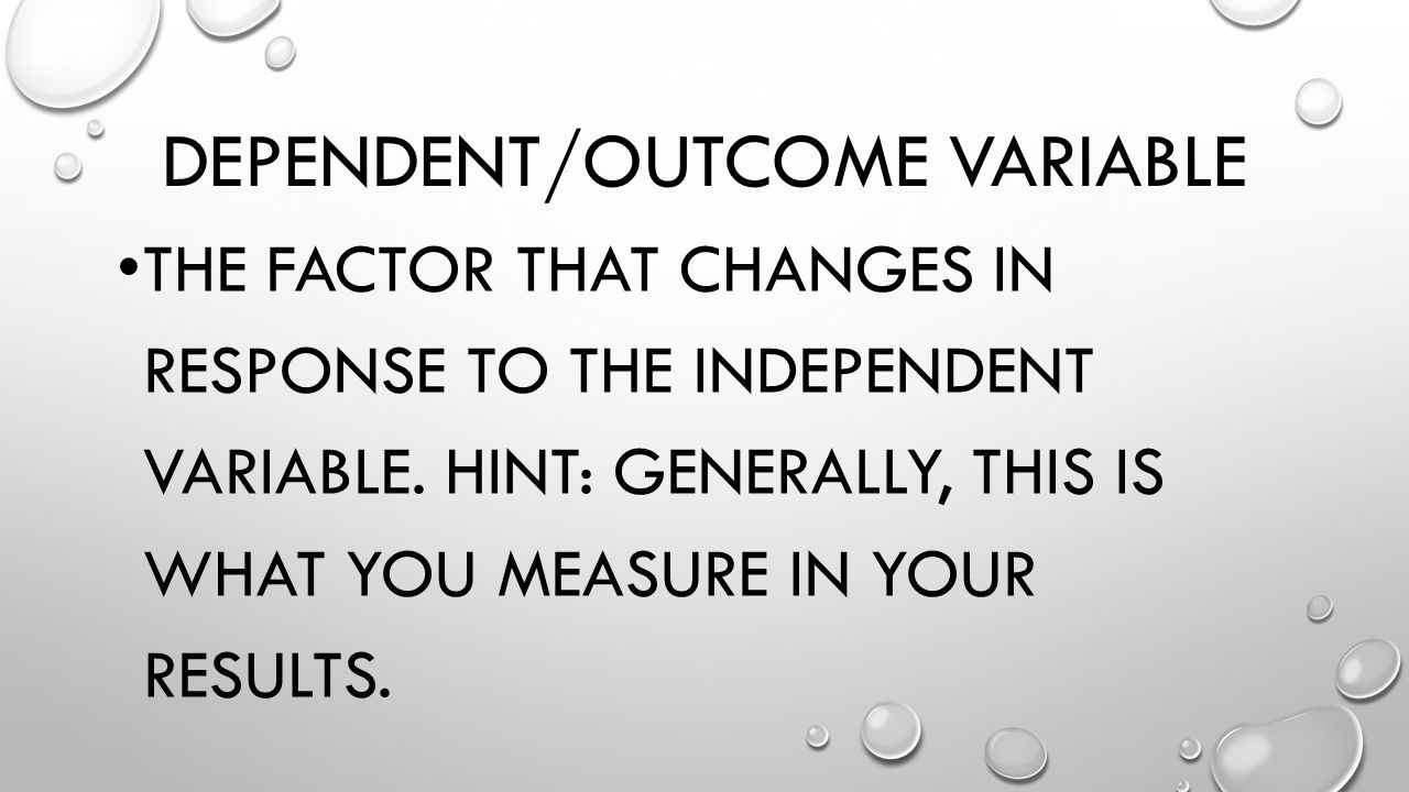 DEPENDENT/OUTCOME VARIABLE THE FACTOR THAT CHANGES IN RESPONSE TO THE INDEPENDENT VARIABLE. HINT: GENERALLY, THIS IS WHAT YOU MEASURE IN YOUR RESULTS.