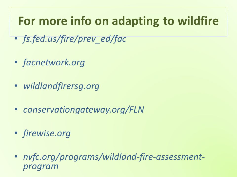 For more info on adapting to wildfire fs.fed.us/fire/prev_ed/fac facnetwork.org wildlandfirersg.org conservationgateway.org/FLN firewise.org nvfc.org/