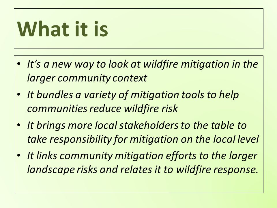 What it is It's a new way to look at wildfire mitigation in the larger community context It bundles a variety of mitigation tools to help communities reduce wildfire risk It brings more local stakeholders to the table to take responsibility for mitigation on the local level It links community mitigation efforts to the larger landscape risks and relates it to wildfire response.