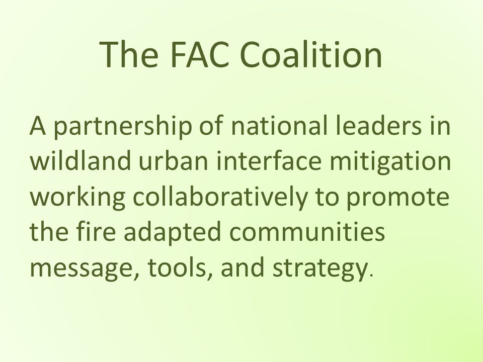 The FAC Coalition A partnership of national leaders in wildland urban interface mitigation working collaboratively to promote the fire adapted communi