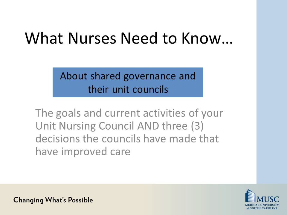 What Nurses Need to Know… The goals and current activities of your Unit Nursing Council AND three (3) decisions the councils have made that have improved care About shared governance and their unit councils
