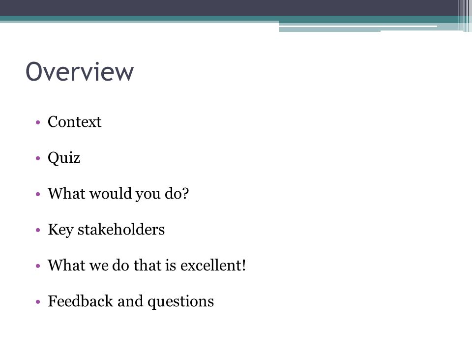 Overview Context Quiz What would you do? Key stakeholders What we do that is excellent! Feedback and questions