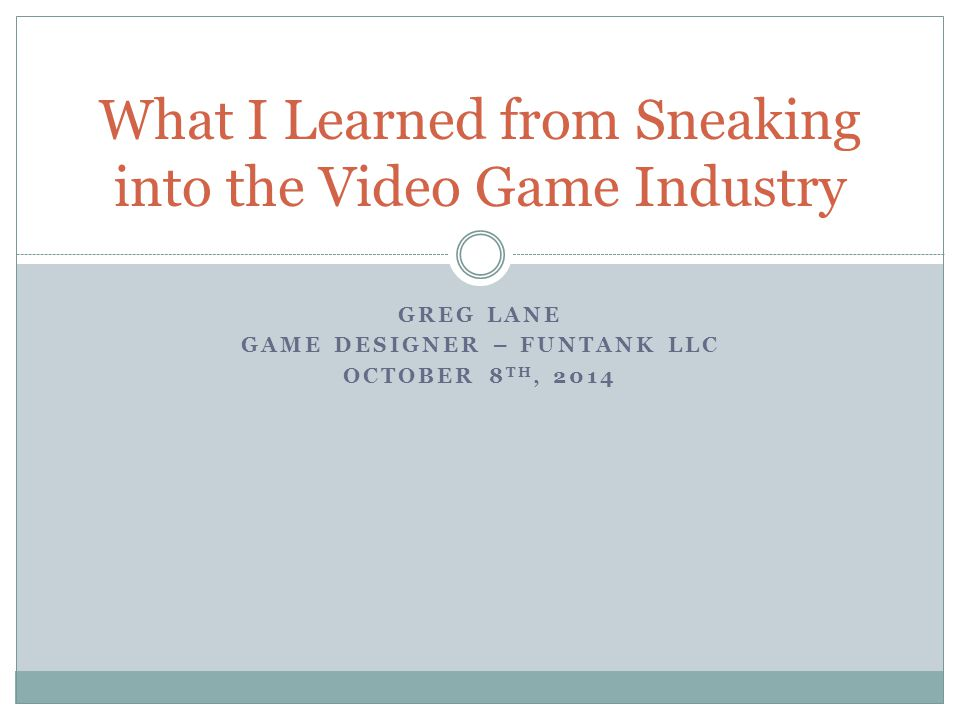 GREG LANE GAME DESIGNER – FUNTANK LLC OCTOBER 8 TH, 2014 What I Learned from Sneaking into the Video Game Industry