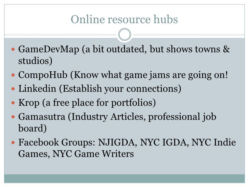 Online resource hubs GameDevMap (a bit outdated, but shows towns & studios) CompoHub (Know what game jams are going on.