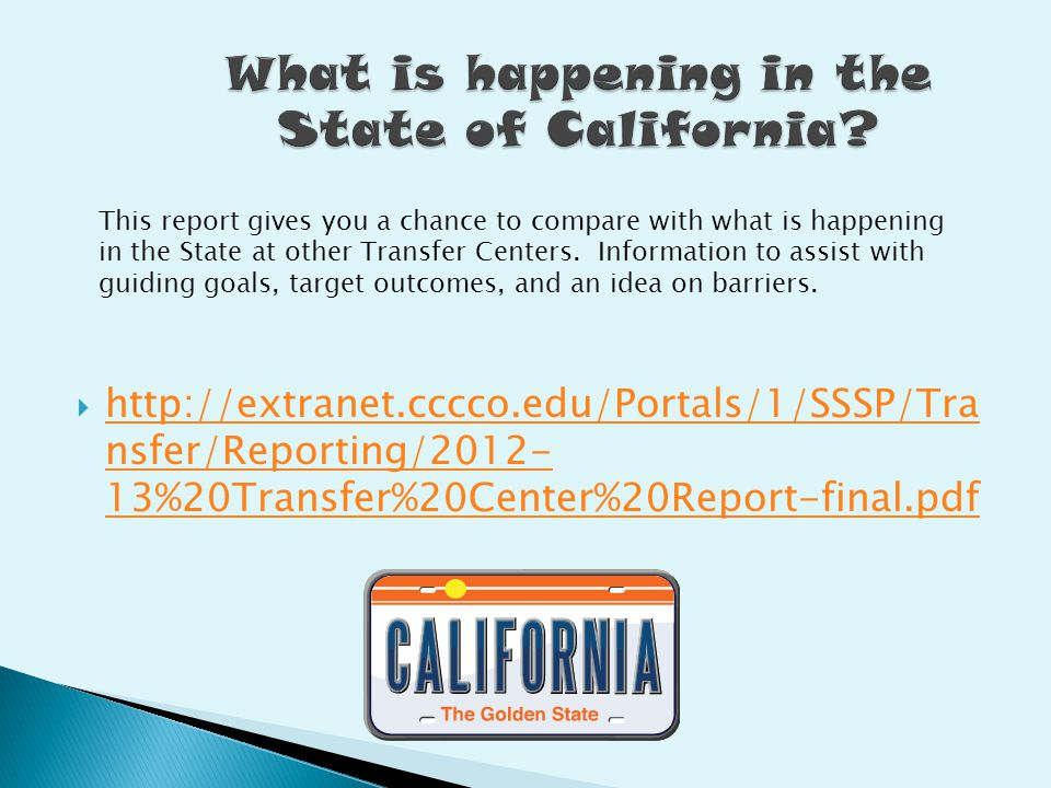  http://extranet.cccco.edu/Portals/1/SSSP/Tra nsfer/Reporting/2012- 13%20Transfer%20Center%20Report-final.pdf http://extranet.cccco.edu/Portals/1/SSSP/Tra nsfer/Reporting/2012- 13%20Transfer%20Center%20Report-final.pdf This report gives you a chance to compare with what is happening in the State at other Transfer Centers.