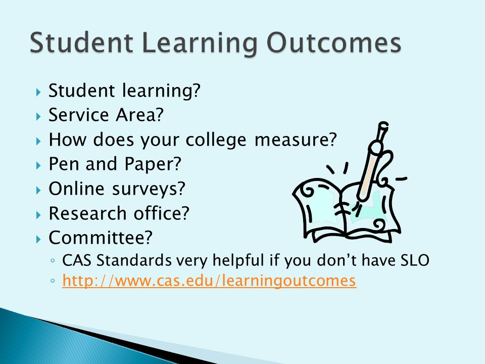  Student learning?  Service Area?  How does your college measure?  Pen and Paper?  Online surveys?  Research office?  Committee? ◦ CAS Standard