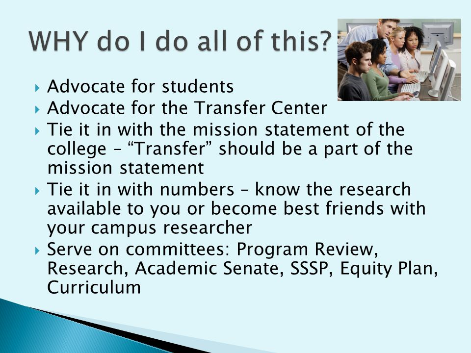 " Advocate for students  Advocate for the Transfer Center  Tie it in with the mission statement of the college – ""Transfer"" should be a part of the"