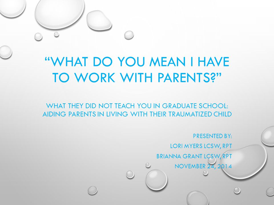 WHAT DO YOU MEAN I HAVE TO WORK WITH PARENTS? WHAT THEY DID NOT TEACH YOU IN GRADUATE SCHOOL: AIDING PARENTS IN LIVING WITH THEIR TRAUMATIZED CHILD PRESENTED BY: LORI MYERS LCSW, RPT BRIANNA GRANT LCSW, RPT NOVEMBER 24, 2014