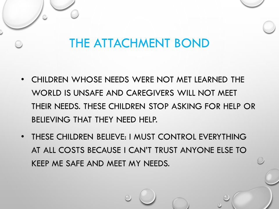 THE ATTACHMENT BOND CHILDREN WHOSE NEEDS WERE NOT MET LEARNED THE WORLD IS UNSAFE AND CAREGIVERS WILL NOT MEET THEIR NEEDS. THESE CHILDREN STOP ASKING