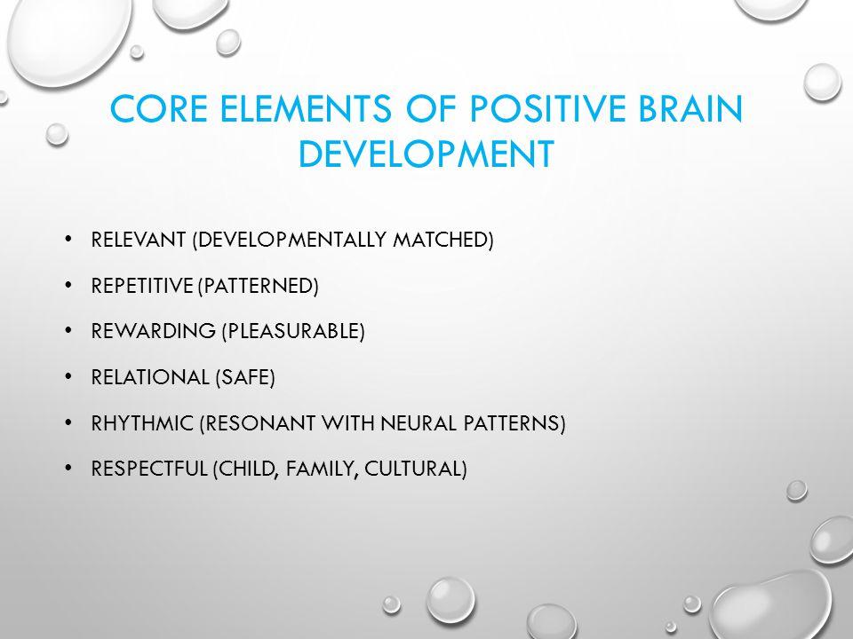 CORE ELEMENTS OF POSITIVE BRAIN DEVELOPMENT RELEVANT (DEVELOPMENTALLY MATCHED) REPETITIVE (PATTERNED) REWARDING (PLEASURABLE) RELATIONAL (SAFE) RHYTHM