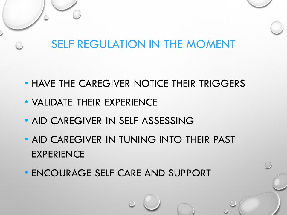 SELF REGULATION IN THE MOMENT HAVE THE CAREGIVER NOTICE THEIR TRIGGERS VALIDATE THEIR EXPERIENCE AID CAREGIVER IN SELF ASSESSING AID CAREGIVER IN TUNI