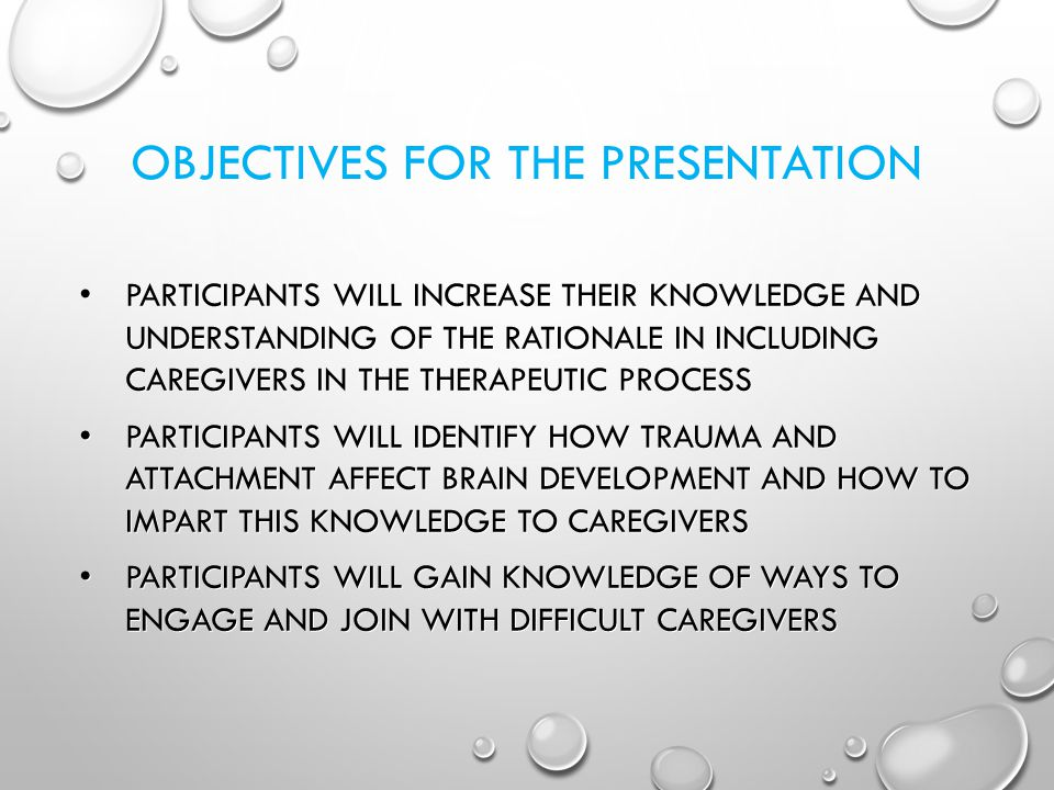OBJECTIVES FOR THE PRESENTATION PARTICIPANTS WILL INCREASE THEIR KNOWLEDGE AND UNDERSTANDING OF THE RATIONALE IN INCLUDING CAREGIVERS IN THE THERAPEUTIC PROCESS PARTICIPANTS WILL INCREASE THEIR KNOWLEDGE AND UNDERSTANDING OF THE RATIONALE IN INCLUDING CAREGIVERS IN THE THERAPEUTIC PROCESS PARTICIPANTS WILL IDENTIFY HOW TRAUMA AND ATTACHMENT AFFECT BRAIN DEVELOPMENT AND HOW TO IMPART THIS KNOWLEDGE TO CAREGIVERS PARTICIPANTS WILL IDENTIFY HOW TRAUMA AND ATTACHMENT AFFECT BRAIN DEVELOPMENT AND HOW TO IMPART THIS KNOWLEDGE TO CAREGIVERS PARTICIPANTS WILL GAIN KNOWLEDGE OF WAYS TO ENGAGE AND JOIN WITH DIFFICULT CAREGIVERS PARTICIPANTS WILL GAIN KNOWLEDGE OF WAYS TO ENGAGE AND JOIN WITH DIFFICULT CAREGIVERS