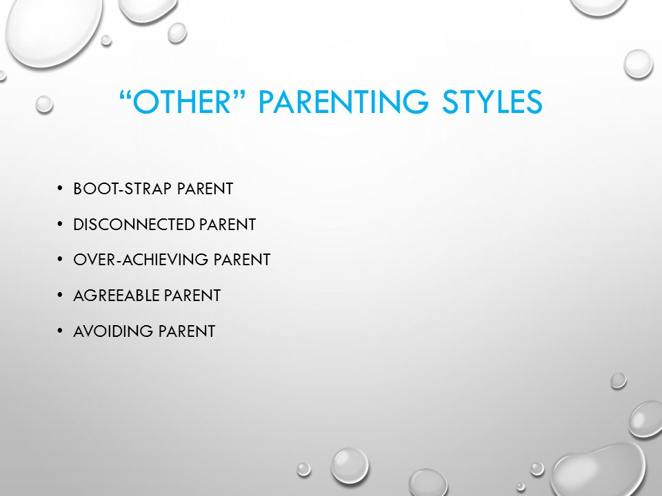 OTHER PARENTING STYLES BOOT-STRAP PARENT DISCONNECTED PARENT OVER-ACHIEVING PARENT AGREEABLE PARENT AVOIDING PARENT